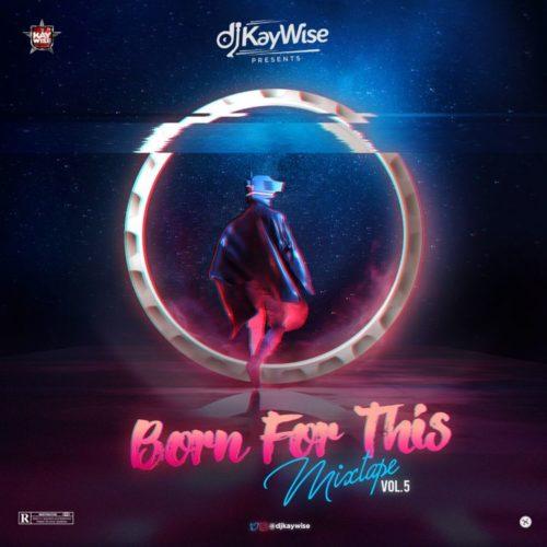 "[Mixtape] DJ Kaywise – ""Born For This Mixtape"" (Vol 5) 1"